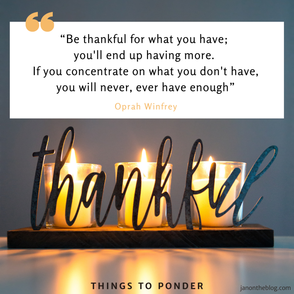 "A candle holder with the word ""Thankful"" has 3 candles lit up. ""Be thankful for what you have; you'll end up having more. If you concentrate on what you don't have, you will never, ever have enough - Oprah Winfrey. Things to ponder - janontheblog.com"""